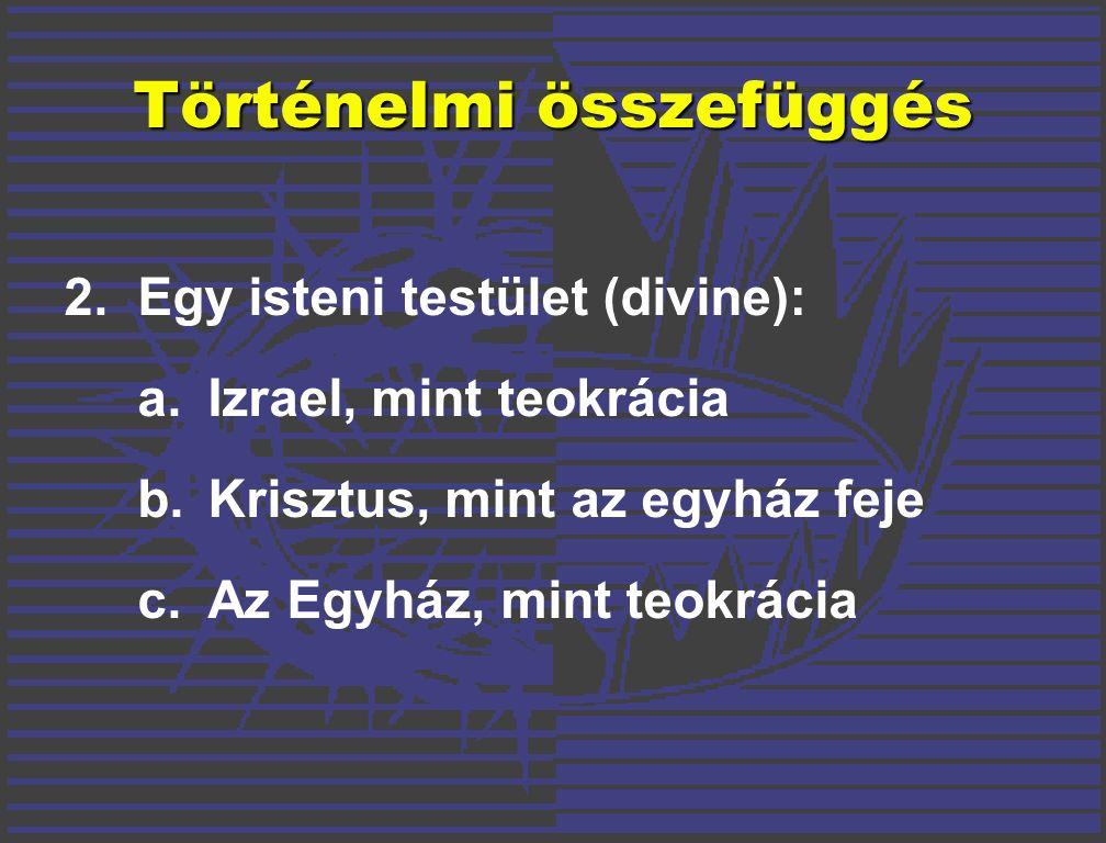 2.Egy isteni testület (divine): a.Izrael, mint teokrácia b.Krisztus, mint az egyház feje c.Az Egyház, mint teokrácia Történelmi összefüggés