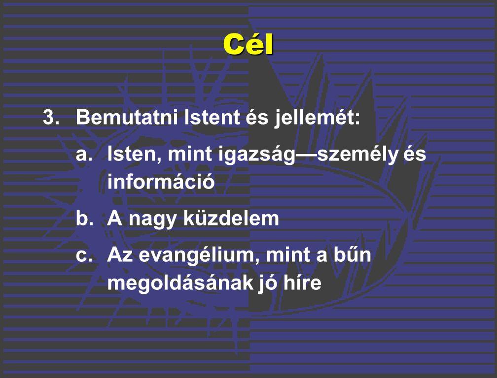 3.Bemutatni Istent és jellemét: a.Isten, mint igazság—személy és információ b.A nagy küzdelem c.Az evangélium, mint a bűn megoldásának jó híre CélCél