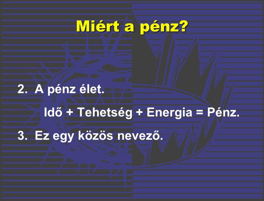 2.A pénz élet. Idő + Tehetség + Energia = Pénz. 3.Ez egy közös nevező. Miért a pénz