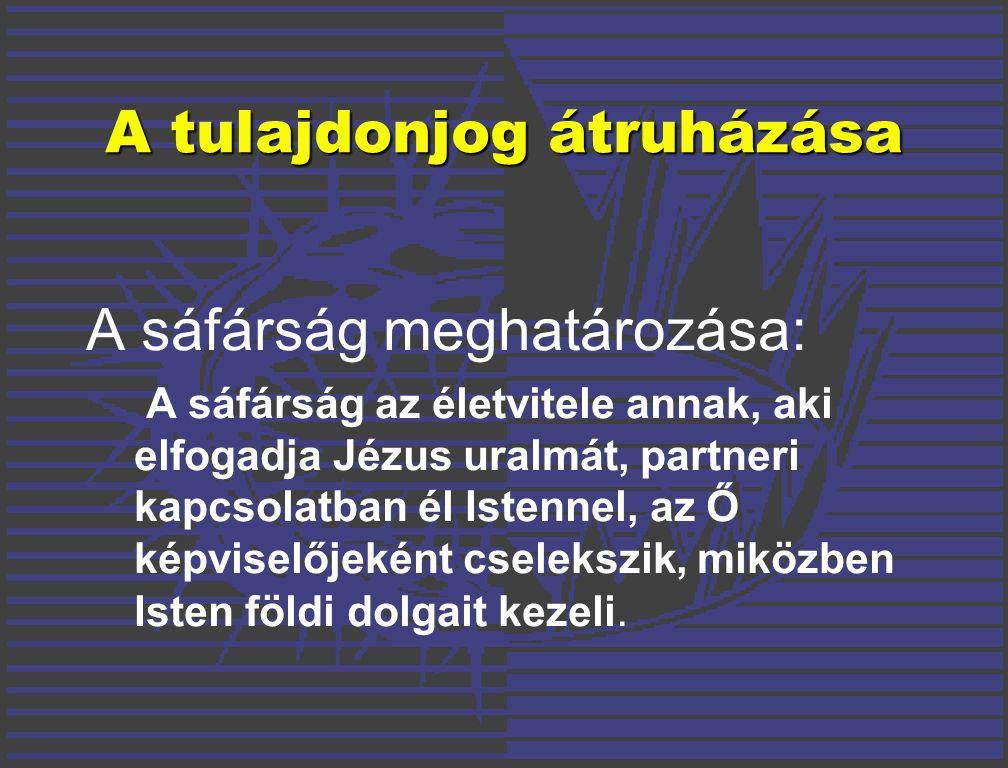A tulajdonjog átruházása A sáfárság meghatározása: A sáfárság az életvitele annak, aki elfogadja Jézus uralmát, partneri kapcsolatban él Istennel, az Ő képviselőjeként cselekszik, miközben Isten földi dolgait kezeli.