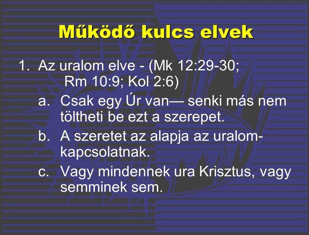 Működő kulcs elvek 1.Az uralom elve - (Mk 12:29-30; Rm 10:9; Kol 2:6) a.Csak egy Úr van— senki más nem töltheti be ezt a szerepet.