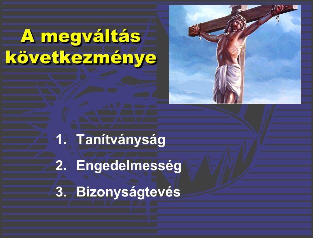 A megváltás következménye 1.Tanítványság 2.Engedelmesség 3.Bizonyságtevés