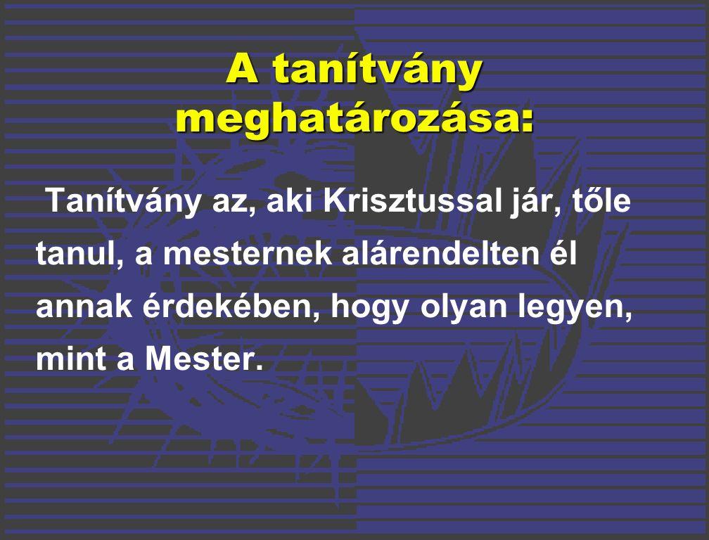 A tanítvány meghatározása: Tanítvány az, aki Krisztussal jár, tőle tanul, a mesternek alárendelten él annak érdekében, hogy olyan legyen, mint a Mester.