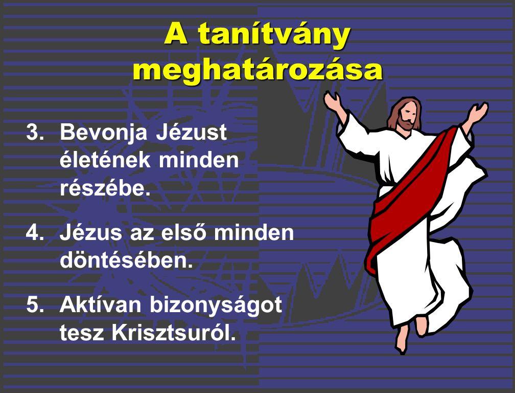 A tanítvány meghatározása 3. Bevonja Jézust életének minden részébe.