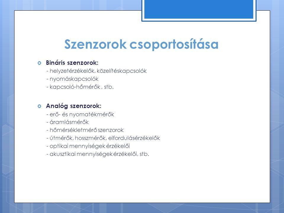 Szenzorok csoportosítása  Bináris szenzorok: - helyzetérzékelők, közelítéskapcsolók - nyomáskapcsolók - kapcsoló-hőmérők, stb.
