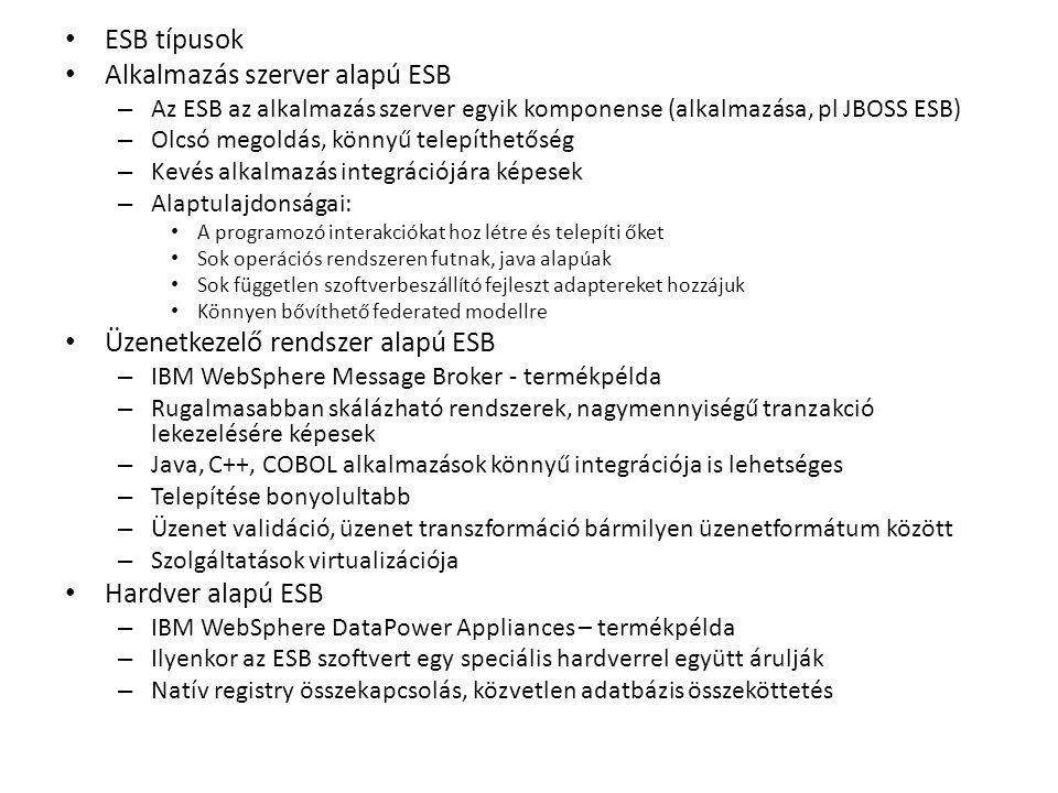 ESB típusok Alkalmazás szerver alapú ESB – Az ESB az alkalmazás szerver egyik komponense (alkalmazása, pl JBOSS ESB) – Olcsó megoldás, könnyű telepíthetőség – Kevés alkalmazás integrációjára képesek – Alaptulajdonságai: A programozó interakciókat hoz létre és telepíti őket Sok operációs rendszeren futnak, java alapúak Sok független szoftverbeszállító fejleszt adaptereket hozzájuk Könnyen bővíthető federated modellre Üzenetkezelő rendszer alapú ESB – IBM WebSphere Message Broker - termékpélda – Rugalmasabban skálázható rendszerek, nagymennyiségű tranzakció lekezelésére képesek – Java, C++, COBOL alkalmazások könnyű integrációja is lehetséges – Telepítése bonyolultabb – Üzenet validáció, üzenet transzformáció bármilyen üzenetformátum között – Szolgáltatások virtualizációja Hardver alapú ESB – IBM WebSphere DataPower Appliances – termékpélda – Ilyenkor az ESB szoftvert egy speciális hardverrel együtt árulják – Natív registry összekapcsolás, közvetlen adatbázis összeköttetés