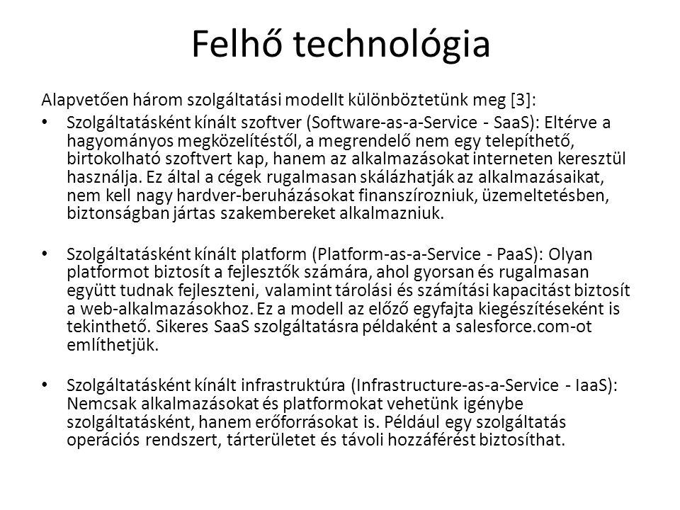 Felhő technológia Alapvetően három szolgáltatási modellt különböztetünk meg [3]: Szolgáltatásként kínált szoftver (Software-as-a-Service - SaaS): Eltérve a hagyományos megközelítéstől, a megrendelő nem egy telepíthető, birtokolható szoftvert kap, hanem az alkalmazásokat interneten keresztül használja.