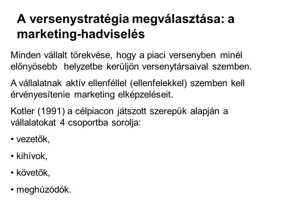 A versenystratégia megválasztása: a marketing-hadviselés Minden vállalt törekvése, hogy a piaci versenyben minél előnyösebb helyzetbe kerüljön verseny