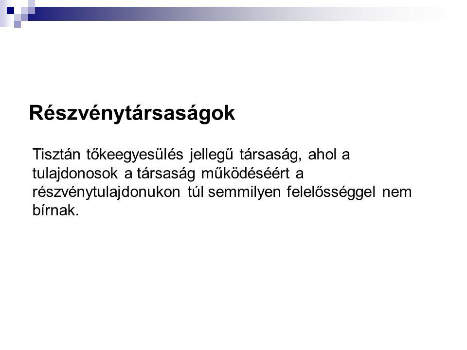Részvénytársaságok Tisztán tőkeegyesülés jellegű társaság, ahol a tulajdonosok a társaság működéséért a részvénytulajdonukon túl semmilyen felelősségg