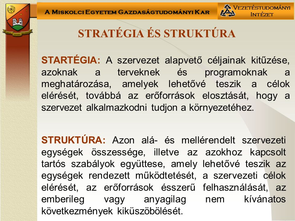 A Miskolci Egyetem Gazdaságtudományi Kar Vezetéstudományi Intézet STRATÉGIA ÉS STRUKTÚRA STRUKTÚRA: Azon alá- és mellérendelt szervezeti egységek összessége, illetve az azokhoz kapcsolt tartós szabályok együttese, amely lehetővé teszik az egységek rendezett működtetését, a szervezeti célok elérését, az erőforrások ésszerű felhasználását, az emberileg vagy anyagilag nem kívánatos következmények kiküszöbölését.