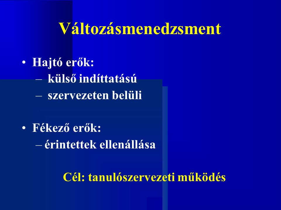 Változásmenedzsment Hajtó erők: – külső indíttatású – szervezeten belüli Fékező erők: –érintettek ellenállása Cél: tanulószervezeti működés