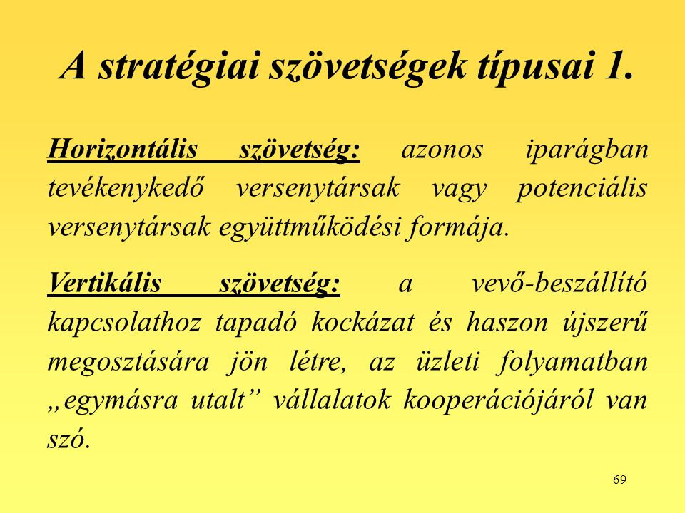 69 Horizontális szövetség: azonos iparágban tevékenykedő versenytársak vagy potenciális versenytársak együttműködési formája.