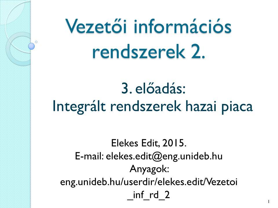Vezetői információs rendszerek 2. 3. előadás: Integrált rendszerek hazai piaca Elekes Edit, 2015. E-mail: elekes.edit@eng.unideb.hu Anyagok: eng.unide