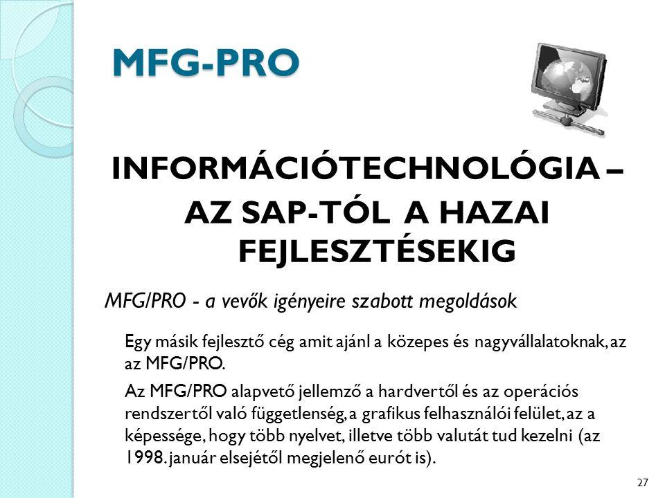 MFG-PRO INFORMÁCIÓTECHNOLÓGIA – AZ SAP-TÓL A HAZAI FEJLESZTÉSEKIG MFG/PRO - a vevők igényeire szabott megoldások Egy másik fejlesztő cég amit ajánl a közepes és nagyvállalatoknak, az az MFG/PRO.
