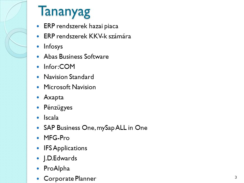 Tananyag ERP rendszerek hazai piaca ERP rendszerek KKV-k számára Infosys Abas Business Software Infor:COM Navision Standard Microsoft Navision Axapta Pénzügyes Iscala SAP Business One, mySap ALL in One MFG-Pro IFS Applications J.D.Edwards ProAlpha Corporate Planner 3