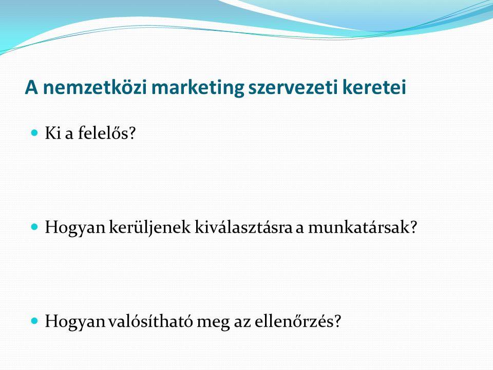 A nemzetközi marketing szervezeti keretei Ki a felelős.