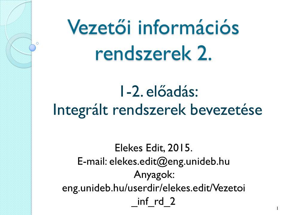 Vezetői információs rendszerek 2. 1-2. előadás: Integrált rendszerek bevezetése Elekes Edit, 2015.