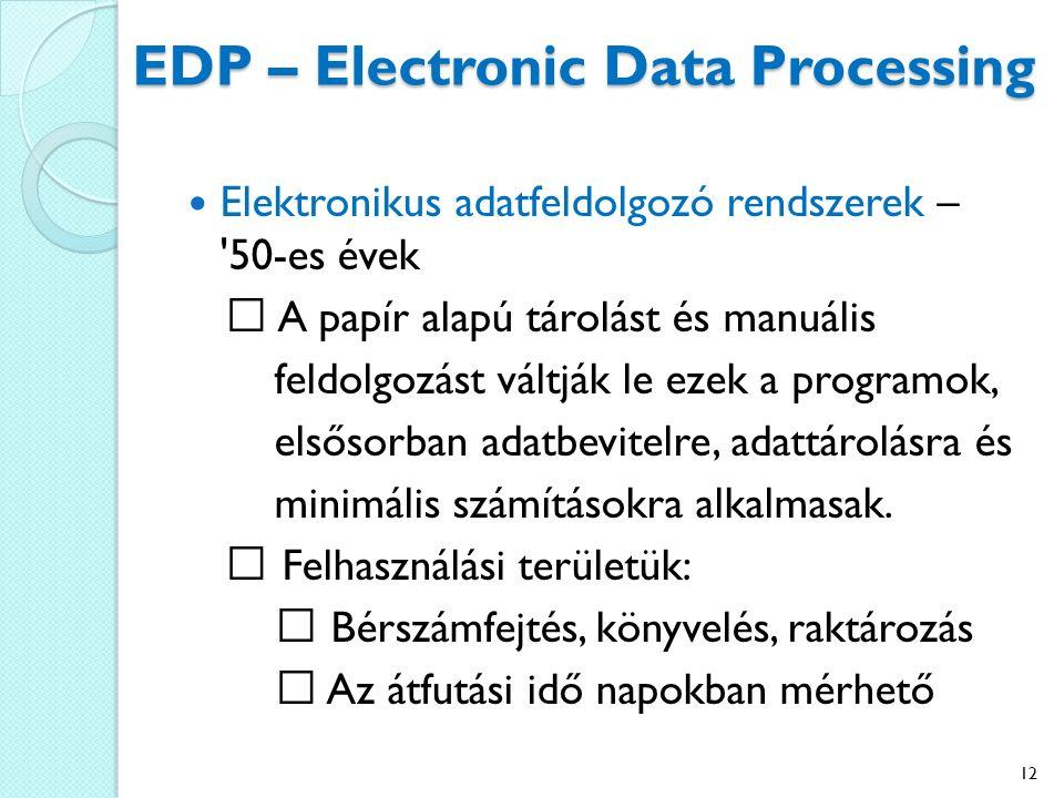 EDP – Electronic Data Processing Elektronikus adatfeldolgozó rendszerek – 50-es évek A papír alapú tárolást és manuális feldolgozást váltják le ezek a programok, elsősorban adatbevitelre, adattárolásra és minimális számításokra alkalmasak.