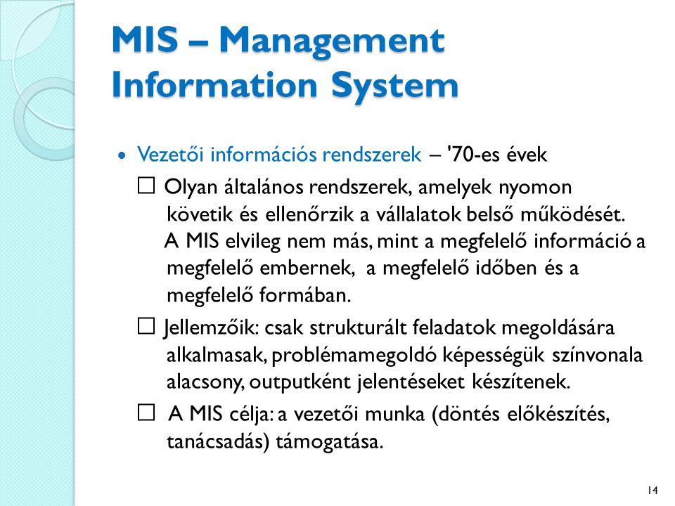 MIS – Management Information System Vezetői információs rendszerek – 70-es évek Olyan általános rendszerek, amelyek nyomon követik és ellenőrzik a vállalatok belső működését.