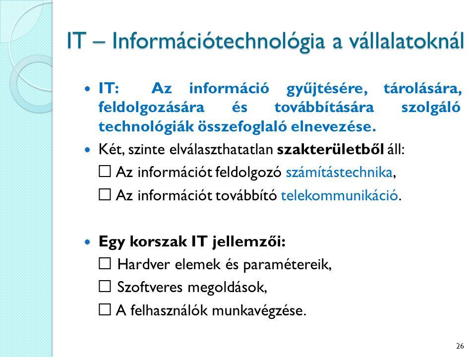 IT – Információtechnológia a vállalatoknál IT: Az információ gyűjtésére, tárolására, feldolgozására és továbbítására szolgáló technológiák összefoglaló elnevezése.