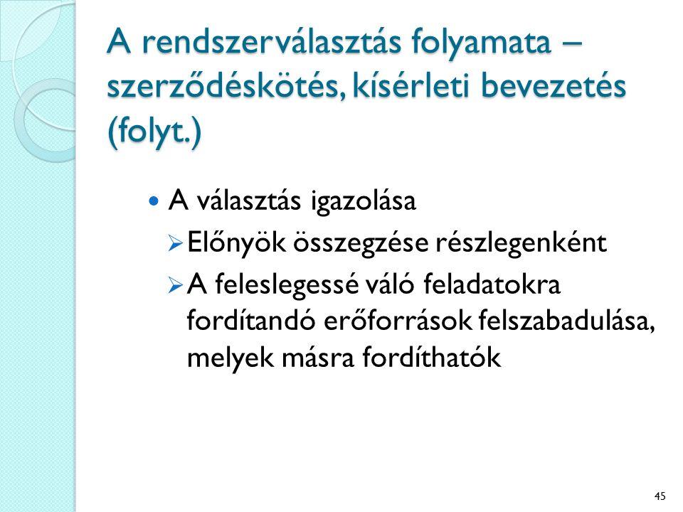 A rendszerválasztás folyamata – szerződéskötés, kísérleti bevezetés (folyt.) A választás igazolása  Előnyök összegzése részlegenként  A feleslegessé váló feladatokra fordítandó erőforrások felszabadulása, melyek másra fordíthatók 45