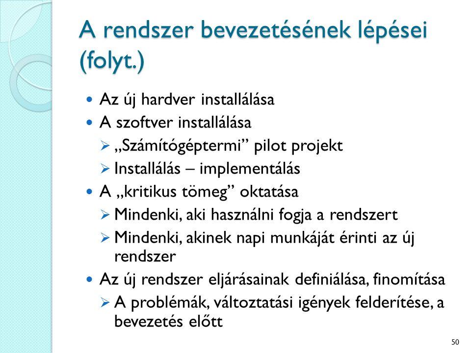 """A rendszer bevezetésének lépései (folyt.) Az új hardver installálása A szoftver installálása  """"Számítógéptermi pilot projekt  Installálás – implementálás A """"kritikus tömeg oktatása  Mindenki, aki használni fogja a rendszert  Mindenki, akinek napi munkáját érinti az új rendszer Az új rendszer eljárásainak definiálása, finomítása  A problémák, változtatási igények felderítése, a bevezetés előtt 50"""