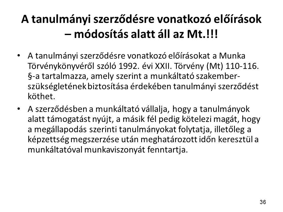 36 A tanulmányi szerződésre vonatkozó előírások – módosítás alatt áll az Mt.!!! A tanulmányi szerződésre vonatkozó előírásokat a Munka Törvénykönyvérő