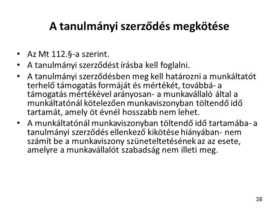38 A tanulmányi szerződés megkötése Az Mt 112.§-a szerint. A tanulmányi szerződést írásba kell foglalni. A tanulmányi szerződésben meg kell határozni