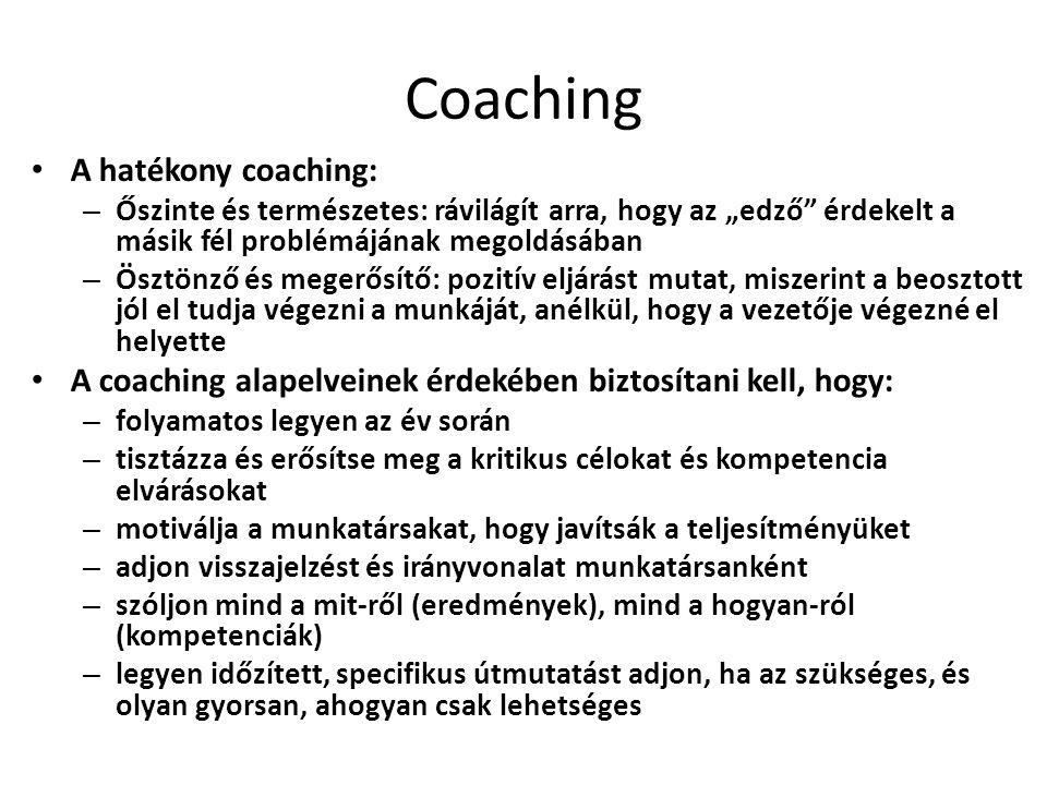 """Coaching A hatékony coaching: – Őszinte és természetes: rávilágít arra, hogy az """"edző érdekelt a másik fél problémájának megoldásában – Ösztönző és megerősítő: pozitív eljárást mutat, miszerint a beosztott jól el tudja végezni a munkáját, anélkül, hogy a vezetője végezné el helyette A coaching alapelveinek érdekében biztosítani kell, hogy: – folyamatos legyen az év során – tisztázza és erősítse meg a kritikus célokat és kompetencia elvárásokat – motiválja a munkatársakat, hogy javítsák a teljesítményüket – adjon visszajelzést és irányvonalat munkatársanként – szóljon mind a mit-ről (eredmények), mind a hogyan-ról (kompetenciák) – legyen időzített, specifikus útmutatást adjon, ha az szükséges, és olyan gyorsan, ahogyan csak lehetséges"""
