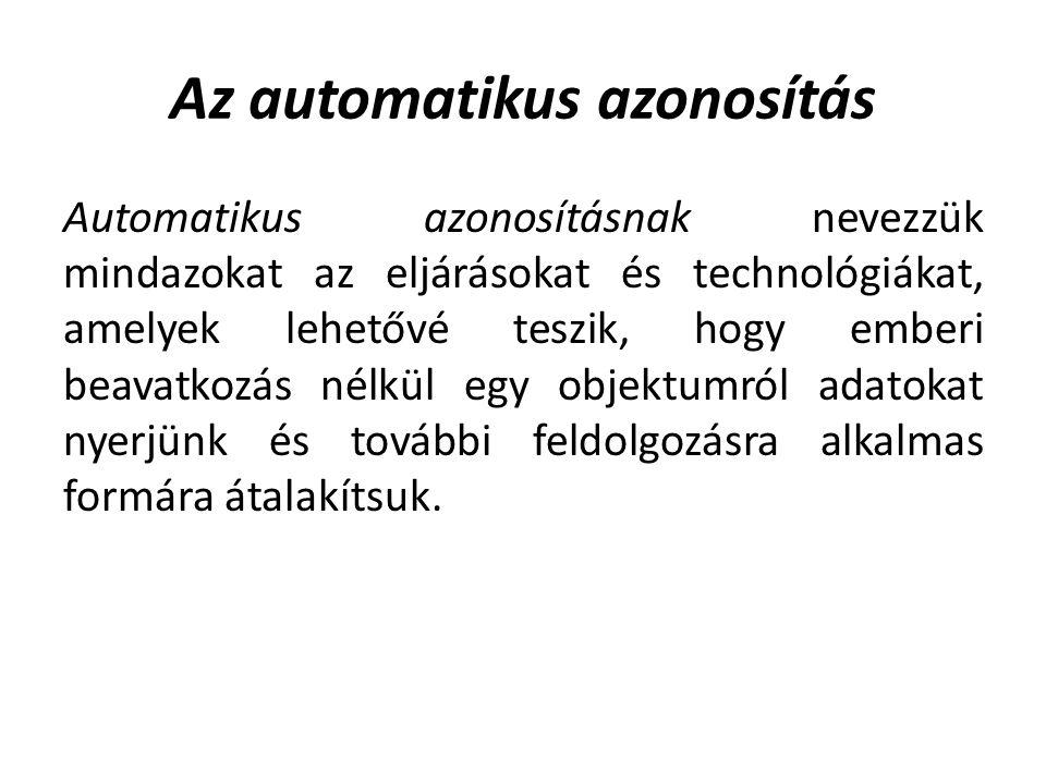 Az automatikus azonosítás Automatikus azonosításnak nevezzük mindazokat az eljárásokat és technológiákat, amelyek lehetővé teszik, hogy emberi beavatkozás nélkül egy objektumról adatokat nyerjünk és további feldolgozásra alkalmas formára átalakítsuk.