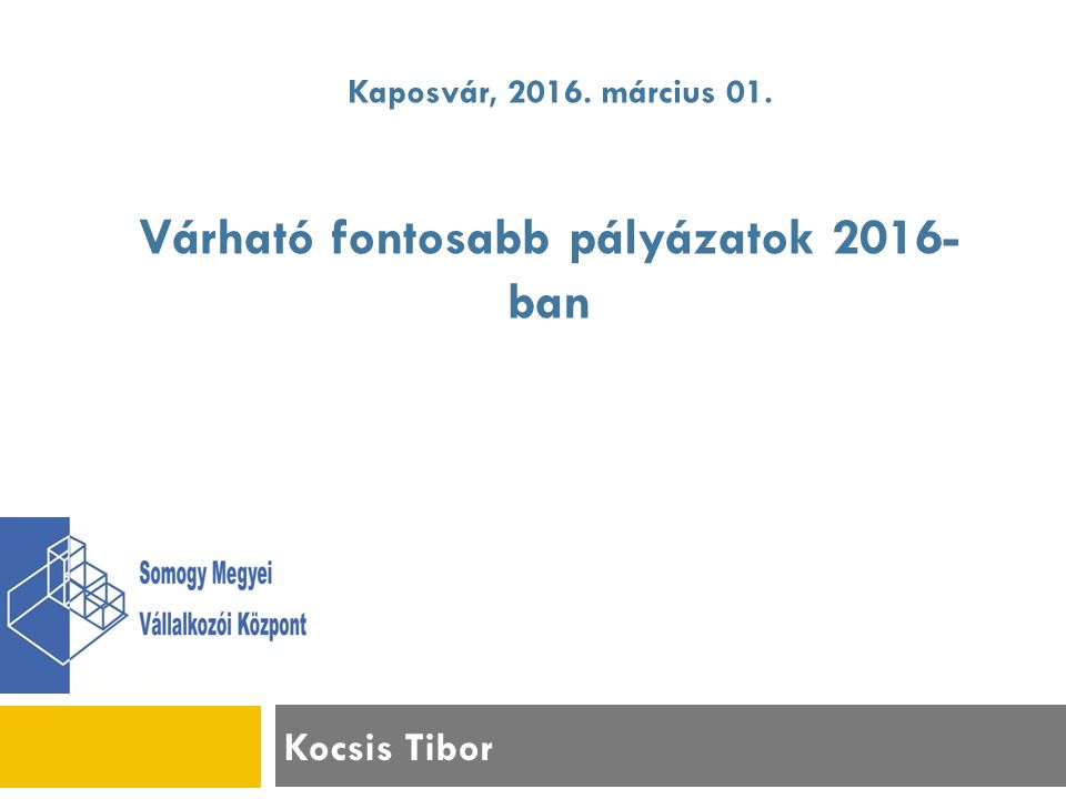 Kocsis Tibor Kaposvár, 2016. március 01. Várható fontosabb pályázatok 2016- ban