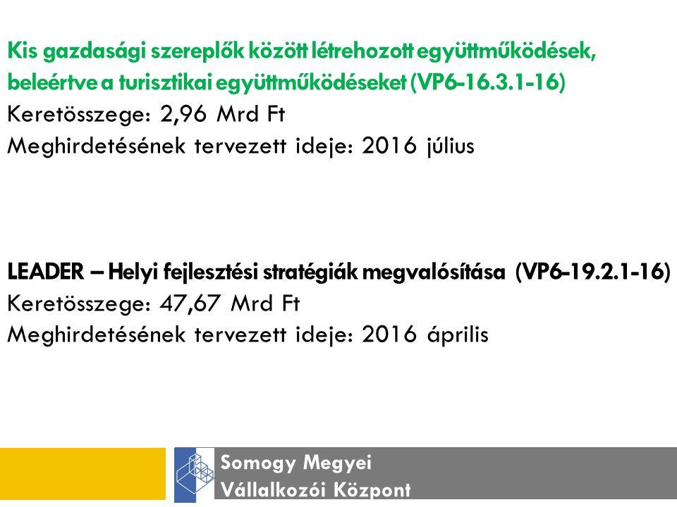 Somogy Megyei Vállalkozói Központ Kis gazdasági szereplők között létrehozott együttműködések, beleértve a turisztikai együttműködéseket (VP6-16.3.1-16) Keretösszege: 2,96 Mrd Ft Meghirdetésének tervezett ideje: 2016 július LEADER – Helyi fejlesztési stratégiák megvalósítása (VP6-19.2.1-16) Keretösszege: 47,67 Mrd Ft Meghirdetésének tervezett ideje: 2016 április