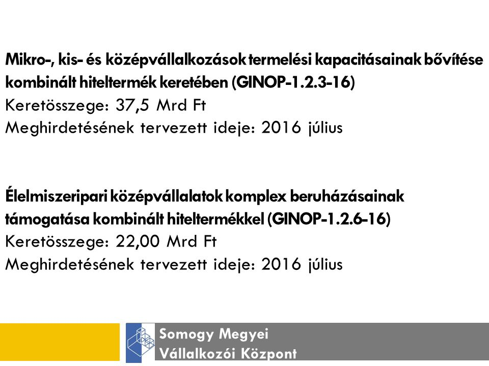 Somogy Megyei Vállalkozói Központ Mikro-, kis- és középvállalkozások termelési kapacitásainak bővítése kombinált hiteltermék keretében (GINOP-1.2.3-16) Keretösszege: 37,5 Mrd Ft Meghirdetésének tervezett ideje: 2016 július Élelmiszeripari középvállalatok komplex beruházásainak támogatása kombinált hiteltermékkel (GINOP-1.2.6-16) Keretösszege: 22,00 Mrd Ft Meghirdetésének tervezett ideje: 2016 július