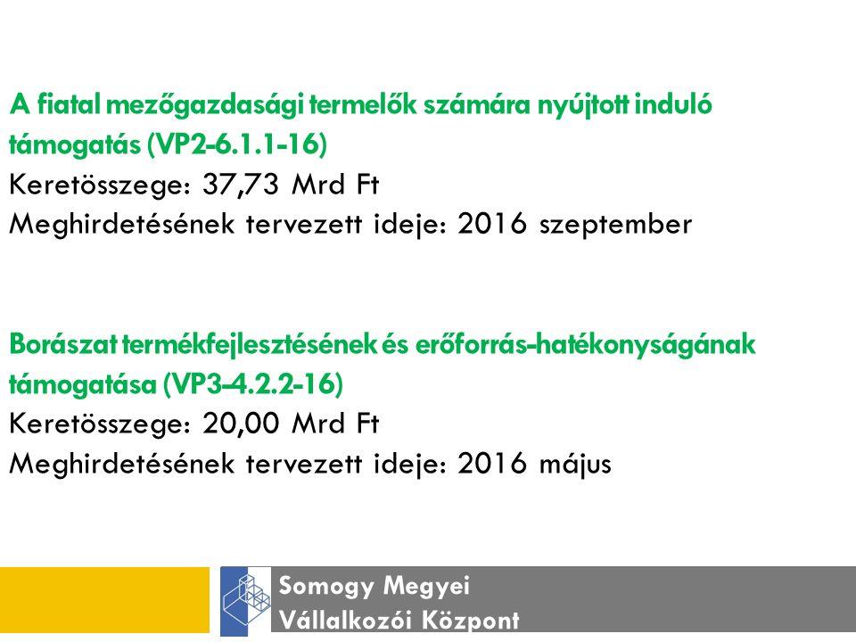 Somogy Megyei Vállalkozói Központ A fiatal mezőgazdasági termelők számára nyújtott induló támogatás (VP2-6.1.1-16) Keretösszege: 37,73 Mrd Ft Meghirdetésének tervezett ideje: 2016 szeptember Borászat termékfejlesztésének és erőforrás-hatékonyságának támogatása (VP3-4.2.2-16) Keretösszege: 20,00 Mrd Ft Meghirdetésének tervezett ideje: 2016 május