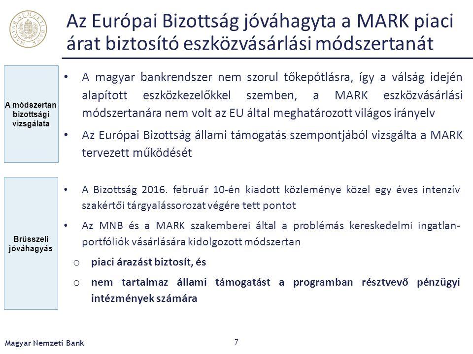 Magyar Nemzeti Bank 7 A módszertan bizottsági vizsgálata Az Európai Bizottság jóváhagyta a MARK piaci árat biztosító eszközvásárlási módszertanát A magyar bankrendszer nem szorul tőkepótlásra, így a válság idején alapított eszközkezelőkkel szemben, a MARK eszközvásárlási módszertanára nem volt az EU által meghatározott világos irányelv Az Európai Bizottság állami támogatás szempontjából vizsgálta a MARK tervezett működését Brüsszeli jóváhagyás A Bizottság 2016.