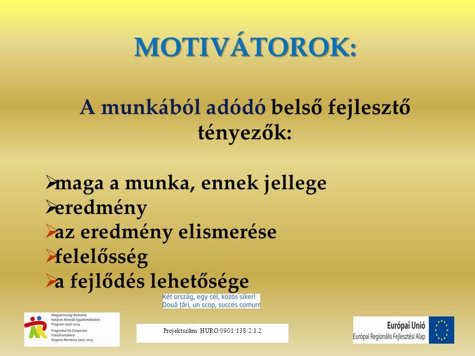 MOTIVÁTOROK: A munkából adódó belső fejlesztő tényezők:  maga a munka, ennek jellege  eredmény  az eredmény elismerése  felelősség  a fejlődés lehetősége Projektsz á m: HURO/0901/138/2.1.2