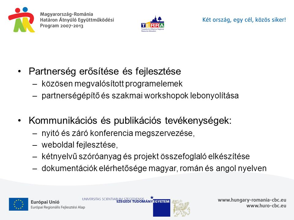 Partnerség erősítése és fejlesztése –közösen megvalósított programelemek –partnerségépítő és szakmai workshopok lebonyolítása Kommunikációs és publikációs tevékenységek: –nyitó és záró konferencia megszervezése, –weboldal fejlesztése, –kétnyelvű szóróanyag és projekt összefoglaló elkészítése –dokumentációk elérhetősége magyar, román és angol nyelven