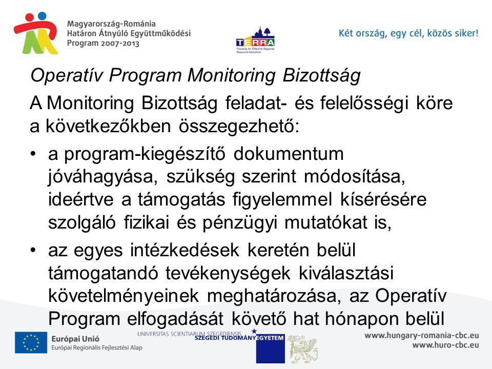 Operatív Program Monitoring Bizottság A Monitoring Bizottság feladat- és felelősségi köre a következőkben összegezhető: a program-kiegészítő dokumentum jóváhagyása, szükség szerint módosítása, ideértve a támogatás figyelemmel kísérésére szolgáló fizikai és pénzügyi mutatókat is, az egyes intézkedések keretén belül támogatandó tevékenységek kiválasztási követelményeinek meghatározása, az Operatív Program elfogadását követő hat hónapon belül