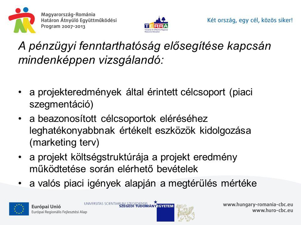 A pénzügyi fenntarthatóság elősegítése kapcsán mindenképpen vizsgálandó: a projekteredmények által érintett célcsoport (piaci szegmentáció) a beazonosított célcsoportok eléréséhez leghatékonyabbnak értékelt eszközök kidolgozása (marketing terv) a projekt költségstruktúrája a projekt eredmény működtetése során elérhető bevételek a valós piaci igények alapján a megtérülés mértéke