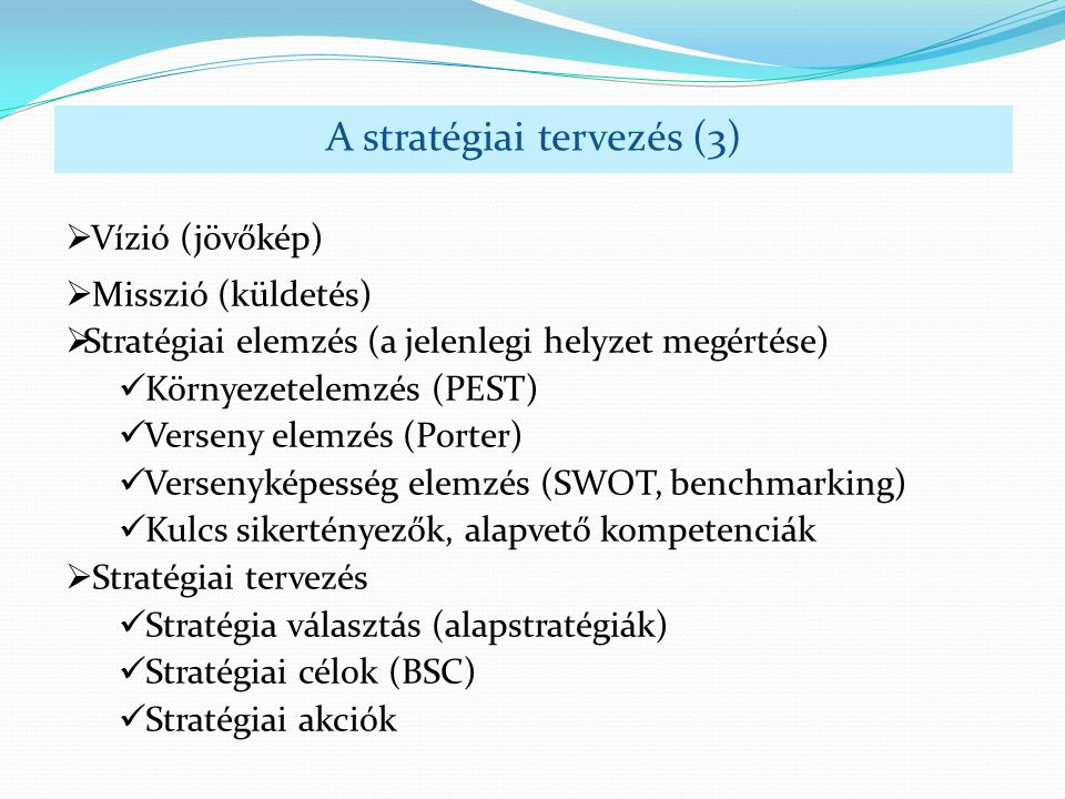 A stratégiai tervezés (3)  Vízió (jövőkép)  Misszió (küldetés)  Stratégiai elemzés (a jelenlegi helyzet megértése) Környezetelemzés (PEST) Verseny elemzés (Porter) Versenyképesség elemzés (SWOT, benchmarking) Kulcs sikertényezők, alapvető kompetenciák  Stratégiai tervezés Stratégia választás (alapstratégiák) Stratégiai célok (BSC) Stratégiai akciók