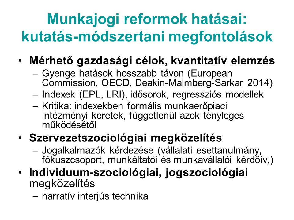 Munkajogi reformok hatásai: kutatás-módszertani megfontolások Mérhető gazdasági célok, kvantitatív elemzés –Gyenge hatások hosszabb távon (European Commission, OECD, Deakin-Malmberg-Sarkar 2014) –Indexek (EPL, LRI), idősorok, regressziós modellek –Kritika: indexekben formális munkaerőpiaci intézményi keretek, függetlenül azok tényleges működésétől Szervezetszociológiai megközelítés –Jogalkalmazók kérdezése (vállalati esettanulmány, fókuszcsoport, munkáltatói és munkavállalói kérdőív,) Individuum-szociológiai, jogszociológiai megközelítés –narratív interjús technika