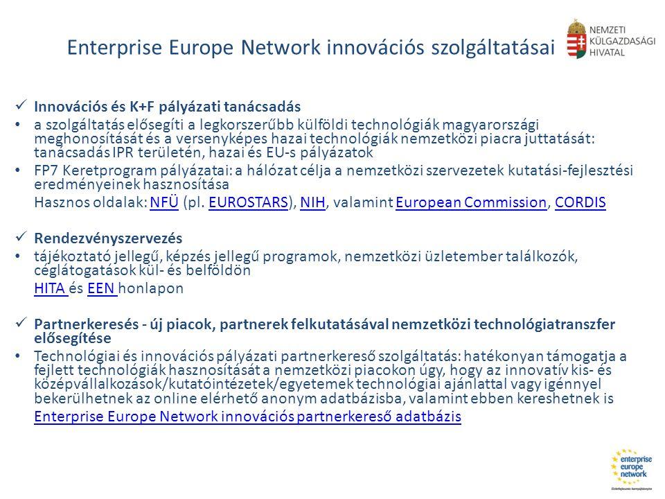 Enterprise Europe Network innovációs szolgáltatásai Innovációs és K+F pályázati tanácsadás a szolgáltatás elősegíti a legkorszerűbb külföldi technológiák magyarországi meghonosítását és a versenyképes hazai technológiák nemzetközi piacra juttatását: tanácsadás IPR területén, hazai és EU-s pályázatok FP7 Keretprogram pályázatai: a hálózat célja a nemzetközi szervezetek kutatási-fejlesztési eredményeinek hasznosítása Hasznos oldalak: NFÜ (pl.
