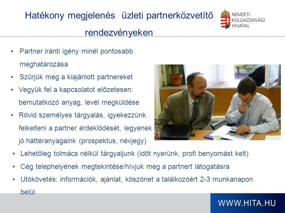 Partner iránti igény minél pontosabb meghatározása Szűrjük meg a kiajánlott partnereket Vegyük fel a kapcsolatot előzetesen: bemutatkozó anyag, levél megküldése Rövid személyes tárgyalás, igyekezzünk felkelteni a partner érdeklődését, legyenek jó háttéranyagaink (prospektus, névjegy) Hatékony megjelenés üzleti partnerközvetítő rendezvényeken Lehetőleg tolmács nélkül tárgyaljunk (időt nyerünk, profi benyomást kelt) Cég telephelyének megtekintése/hívjuk meg a partnert látogatásra Utókövetés: információk, ajánlat, köszönet a találkozóért 2-3 munkanapon belül