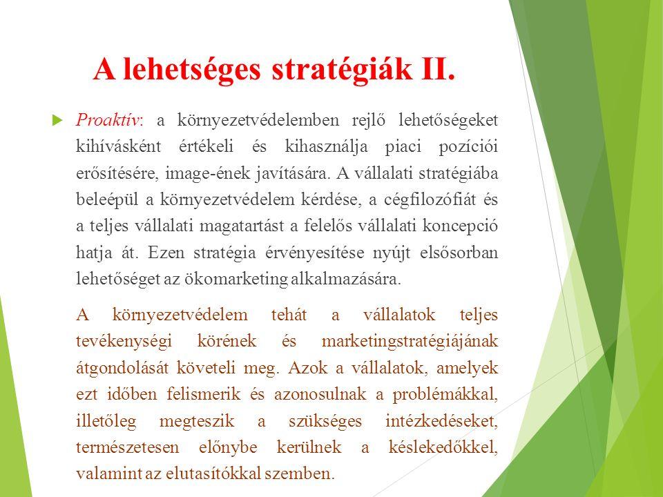 A lehetséges stratégiák II.  Proaktív: a környezetvédelemben rejlő lehetőségeket kihívásként értékeli és kihasználja piaci pozíciói erősítésére, imag