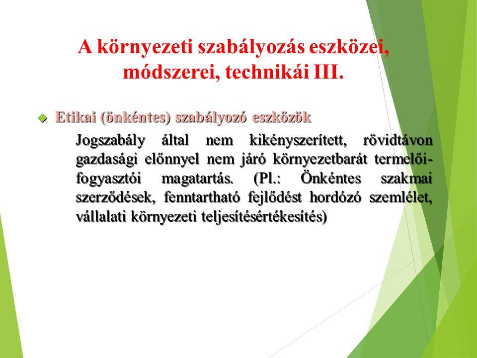 A környezeti szabályozás eszközei, módszerei, technikái III.  Etikai (önkéntes) szabályozó eszközök Jogszabály által nem kikényszerített, rövidtávon