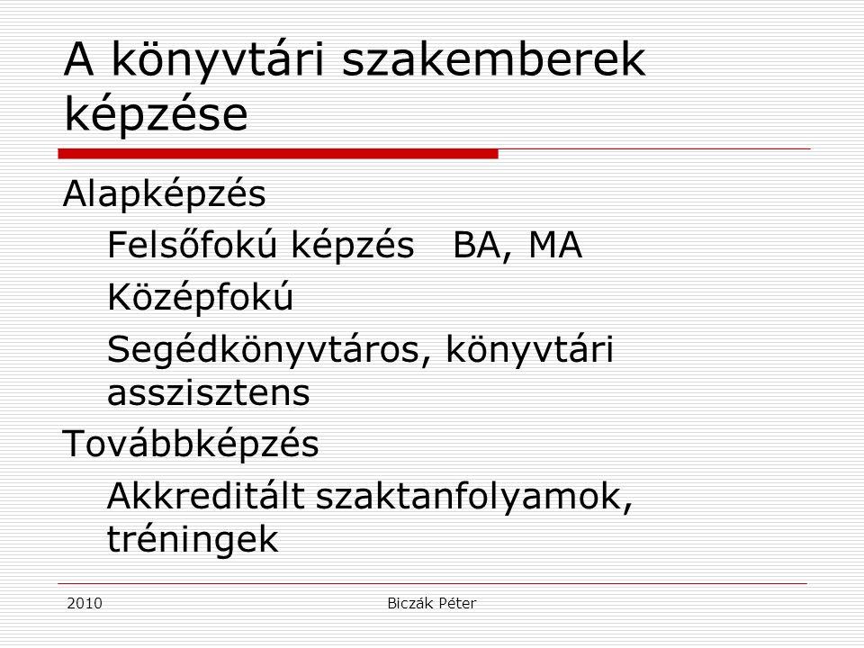 2010Biczák Péter A könyvtári szakemberek képzése Alapképzés Felsőfokú képzés BA, MA Középfokú Segédkönyvtáros, könyvtári asszisztens Továbbképzés Akkr
