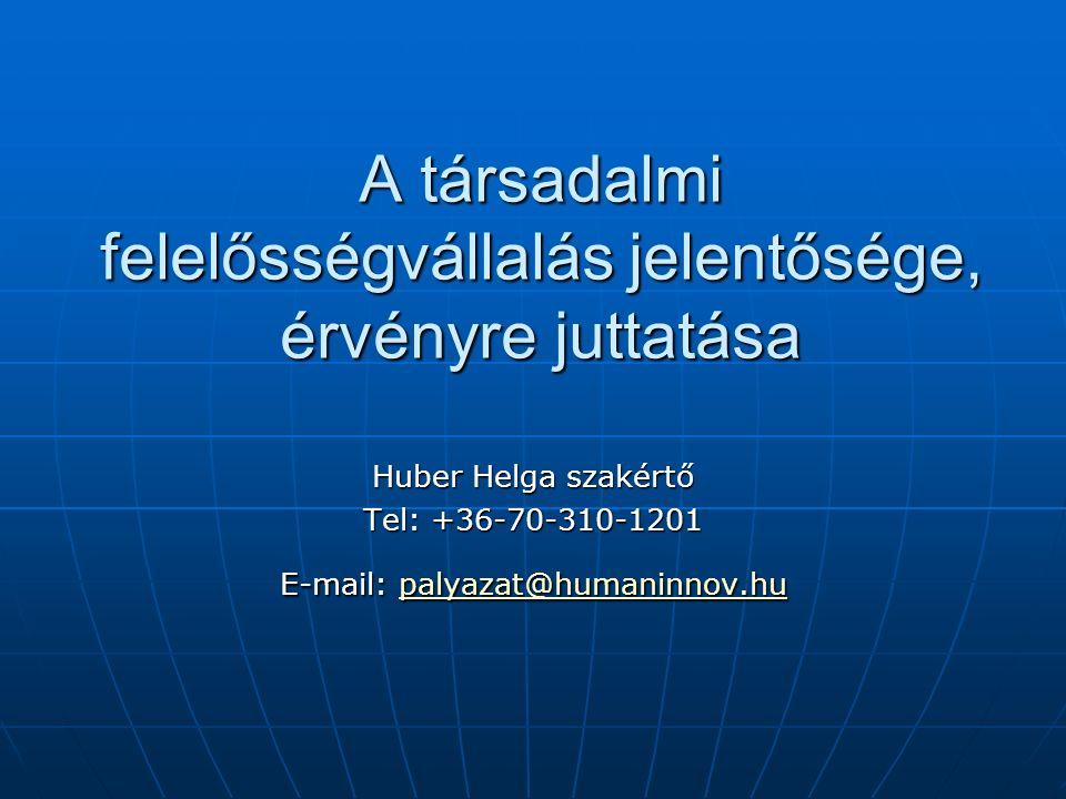 A társadalmi felelősségvállalás jelentősége, érvényre juttatása Huber Helga szakértő Tel: +36-70-310-1201 E-mail: palyazat@humaninnov.hu palyazat@humaninnov.hu