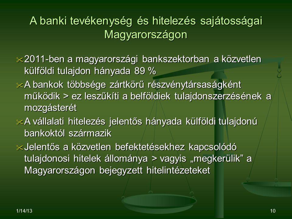"""A banki tevékenység és hitelezés sajátosságai Magyarországon  2011-ben a magyarországi bankszektorban a közvetlen külföldi tulajdon hányada 89 %  A bankok többsége zártkörű részvénytársaságként működik > ez leszűkíti a belföldiek tulajdonszerzésének a mozgásterét  A vállalati hitelezés jelentős hányada külföldi tulajdonú bankoktól származik  Jelentős a közvetlen befektetésekhez kapcsolódó tulajdonosi hitelek állománya > vagyis """"megkerülik a Magyarországon bejegyzett hitelintézeteket 1/14/13 10"""