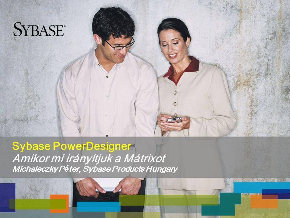 Sybase PowerDesigner Amikor mi irányítjuk a Mátrixot Michaleczky P é ter, Sybase Products Hungary