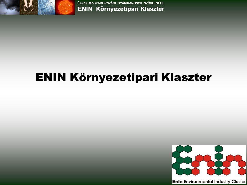 Előzmények Nehézipar hanyatlása 2003-tól Észak-Magyarországi Gyáriparosok Szövetsége: Környezeti ipar mint kitörési lehetőség Borsod-Abaúj-Zemplén Megyei Hulladékgazdálkodási és Agrárenergetikai Klaszter kezdeményezés Kiterjesztés: Regionális keret, széles vállalati platform (ÉGYSZ), nem csak hulladékgazdálkodás, egyéb területek integrálása Előkészítő munka: strukturális, klaszterfejlesztési kérdések tisztázása ÉGYSZ klasztereként létrejön az ENIN Környezetipari Klaszter ÉSZAK-MAGYARORSZÁGI GYÁRIPAROSOK SZÖVETSÉGE ENIN Környezetipari Klaszter